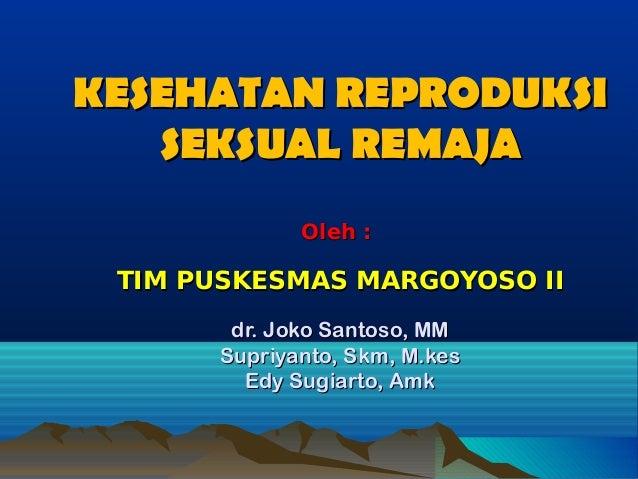 KESEHATAN REPRODUKSIKESEHATAN REPRODUKSI SEKSUAL REMAJASEKSUAL REMAJA Oleh :Oleh : TIM PUSKESMAS MARGOYOSO IITIM PUSKESMAS...