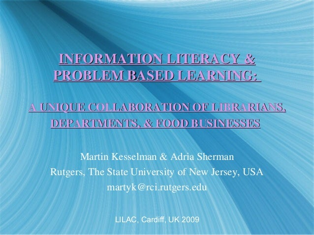 INFORMATION LITERACY &INFORMATION LITERACY & PROBLEM BASED LEARNING:PROBLEM BASED LEARNING: A UNIQUE COLLABORATION OF LIBR...