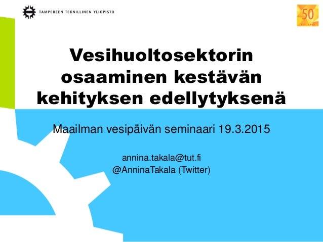 Vesihuoltosektorin osaaminen kestävän kehityksen edellytyksenä Maailman vesipäivän seminaari 19.3.2015 annina.takala@tut.f...