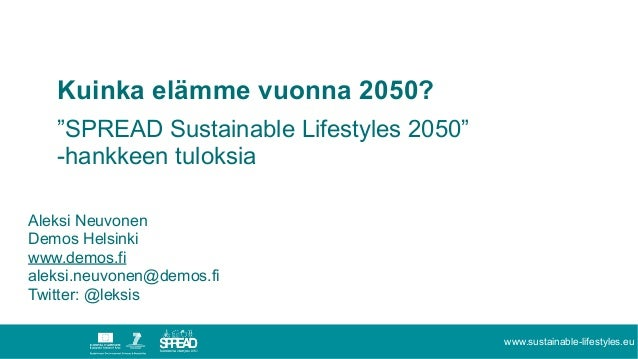 """www.sustainable-lifestyles.eu Kuinka elämme vuonna 2050? """"SPREAD Sustainable Lifestyles 2050"""" -hankkeen tuloksia Aleksi Ne..."""
