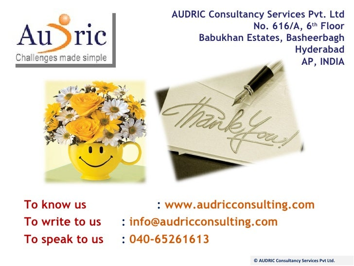 AUDRIC Consultancy Services Pvt. Ltd No. 616/A, 6 th  Floor Babukhan Estates, Basheerbagh Hyderabad AP, INDIA To know us :...