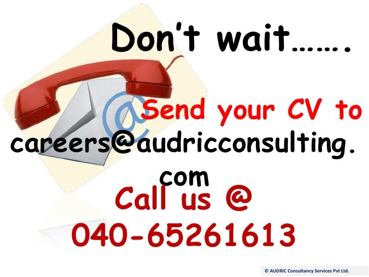 Don't wait……. Send your CV to [email_address] Call us @ 040-65261613 © AUDRIC Consultancy Services Pvt Ltd.