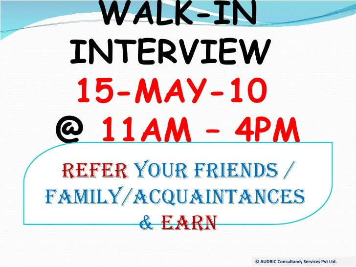 © AUDRIC Consultancy Services Pvt Ltd. WALK-IN INTERVIEW  15-MAY-10  @  11AM – 4PM REFER  YOUR FRIENDS / FAMILY/ACQUAINTAN...