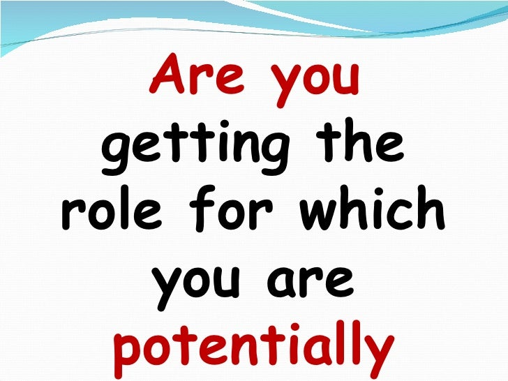 Are you  getting the role for which you are  potentially   capable  of????