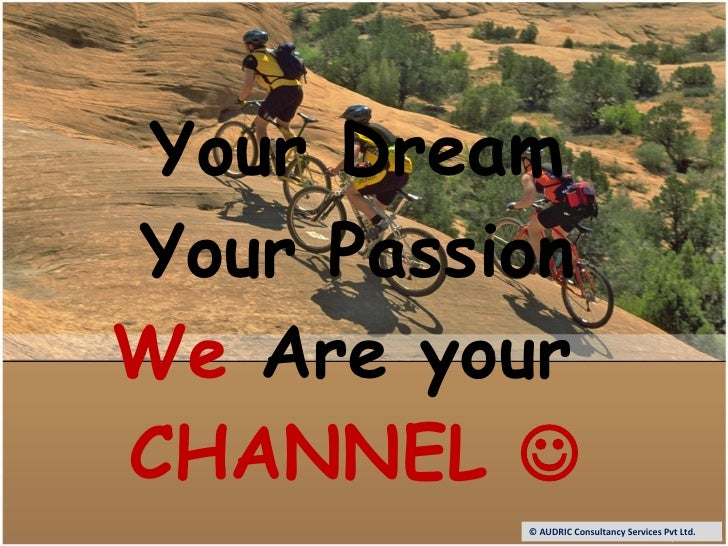 Your Dream Your Passion We  Are your  CHANNEL   © AUDRIC Consultancy Services Pvt Ltd.
