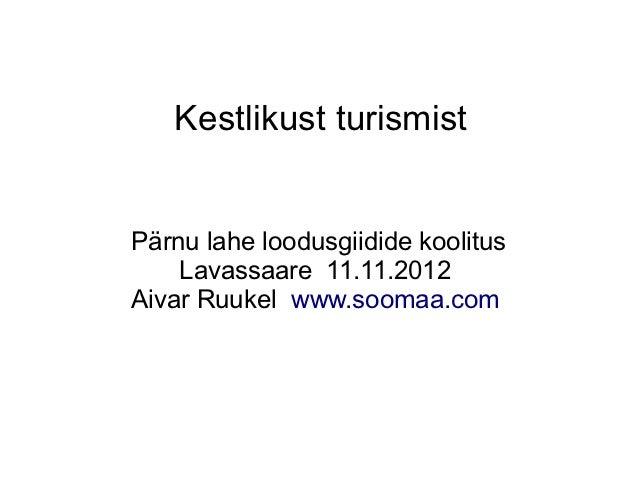 Kestlikust turismistPärnu lahe loodusgiidide koolitus    Lavassaare 11.11.2012Aivar Ruukel www.soomaa.com