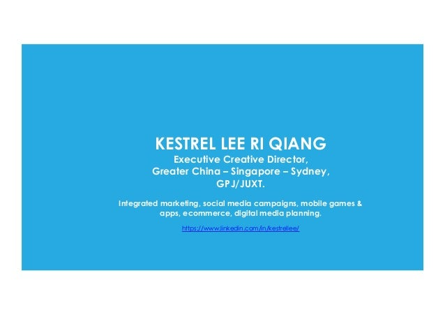 KESTREL LEE RI QIANG Executive Creative Director, Greater China – Singapore – Sydney, GPJ/JUXT. Integrated marketing, soci...