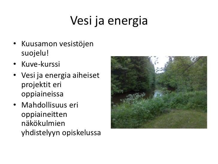 Vesi ja energia• Kuusamon vesistöjen  suojelu!• Kuve-kurssi• Vesi ja energia aiheiset  projektit eri  oppiaineissa• Mahdol...