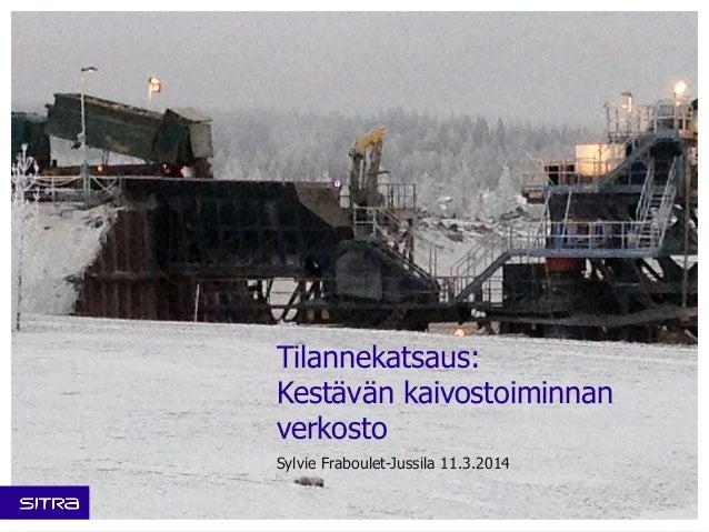 Tilannekatsaus: Kestävän kaivostoiminnan verkosto Sylvie Fraboulet-Jussila 11.3.2014