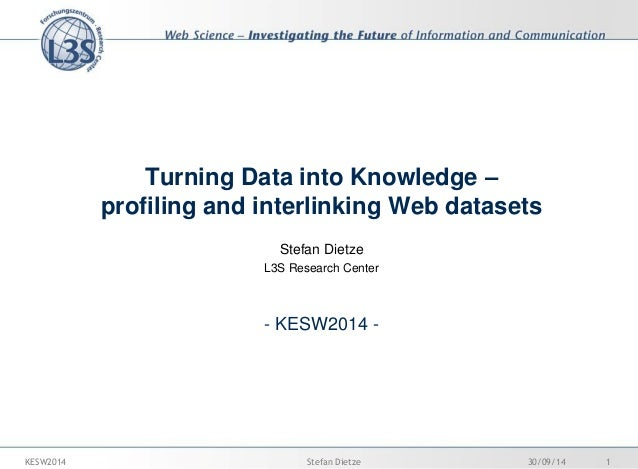 Turning Data into Knowledge – profiling and interlinking Web datasets  Stefan Dietze  L3S Research Center  - KESW2014 -  3...