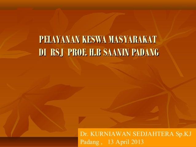 PELAYANAN KESWA MASYARAKATPELAYANAN KESWA MASYARAKAT DI RSJ PROF. H.B SAANIN PADANGDI RSJ PROF. H.B SAANIN PADANG Dr. KURN...