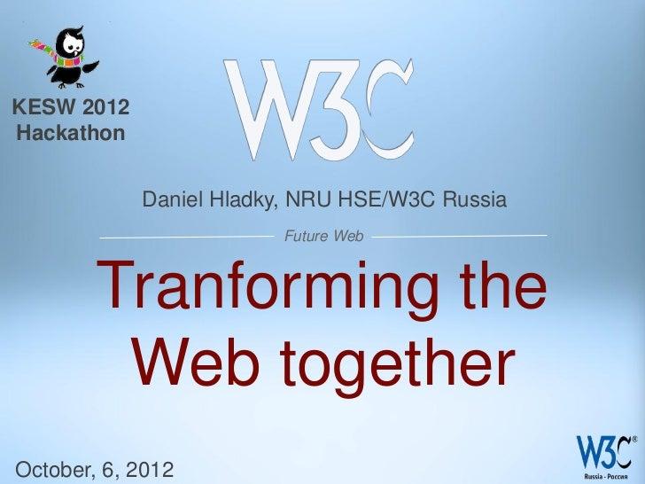 KESW 2012Hackathon            Daniel Hladky, NRU HSE/W3C Russia                        Future Web        Tranforming the  ...