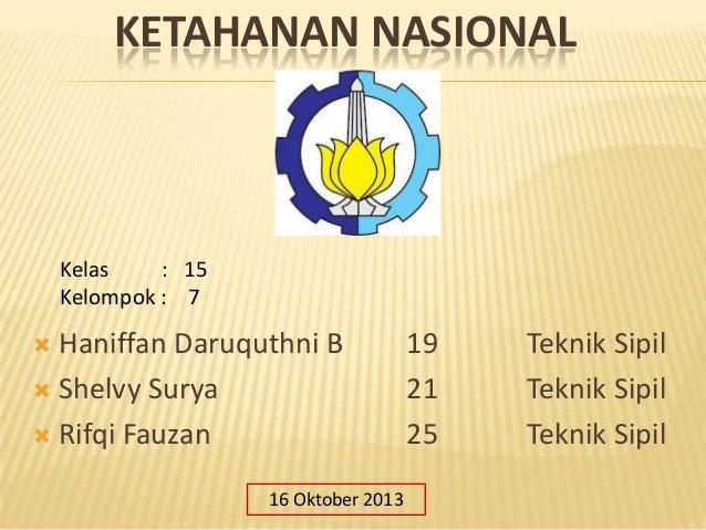 KETAHANAN NASIONAL  Kelas : 15 Kelompok : 7  Haniffan Daruquthni B  Shelvy Surya  Rifqi Fauzan   16 Oktober 2013  19 21...