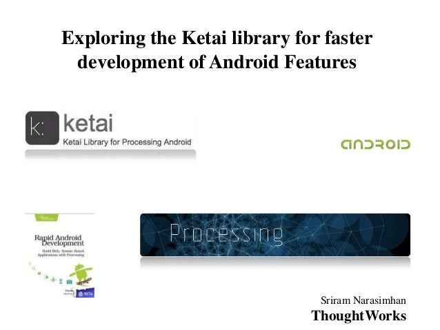 Exploring the Ketai library for faster development of Android Features                               Sriram Narasimhan    ...