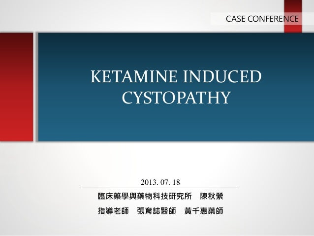 KETAMINE INDUCED CYSTOPATHY CASE CONFERENCE 2013. 07. 18 臨床藥學與藥物科技研究所 陳秋縈 指導老師 張育誌醫師 黃千惠藥師