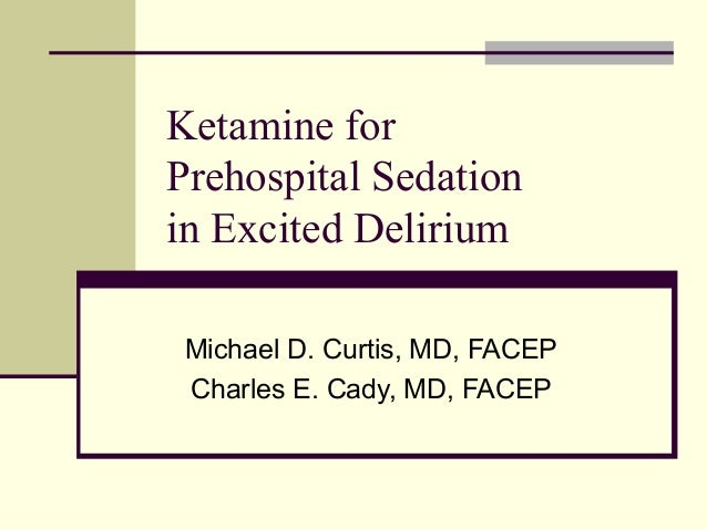 Ketamine for  Prehospital Sedation  in Excited Delirium  Michael D. Curtis, MD, FACEP  Charles E. Cady, MD, FACEP
