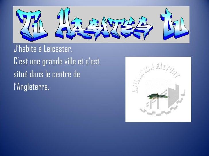 <ul><li>J'habite á Leicester.  </li></ul><ul><li>C'est une grande ville et c'est </li></ul><ul><li>situé dans le centre de...