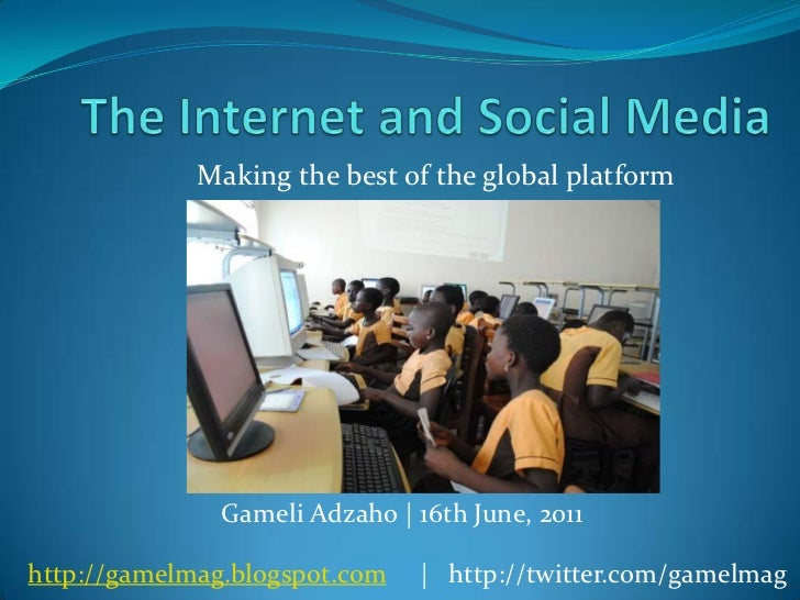 The Internet and Social Media<br />Making the best of the global platform<br />GameliAdzaho   16th June, 2011<br />http://...