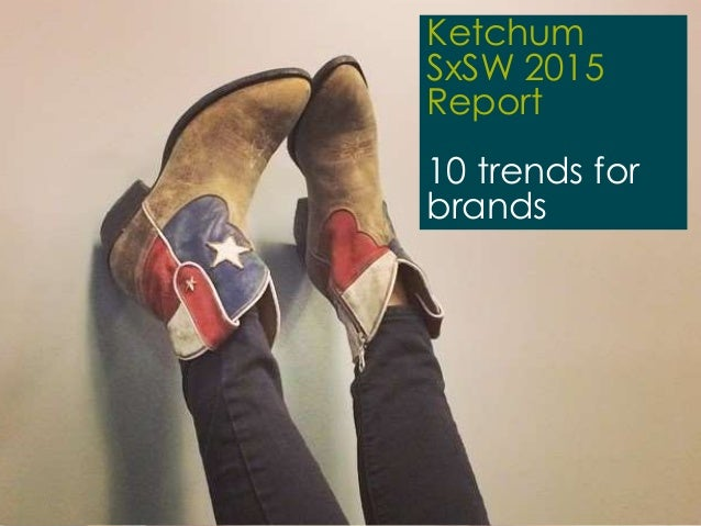 1 | 20.03.2015 Ketchum SxSW 2015 Trend Report March 2015 Ketchum SxSW 2015 Report 10 trends for brands