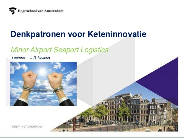Denkpatronen voor KeteninnovatieMinor Airport Seaport LogisticsLecturer:   J.R. Helmus                                   1
