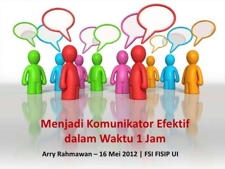 Menjadi Komunikator Efektif   dalam Waktu 1 JamArry Rahmawan – 16 Mei 2012 | FSI FISIP UI