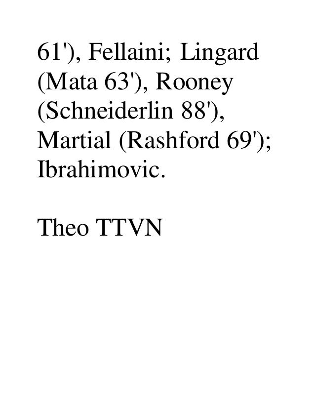 61'), Fellaini; Lingard (Mata 63'), Rooney (Schneiderlin 88'), Martial (Rashford 69'); Ibrahimovic. Theo TTVN