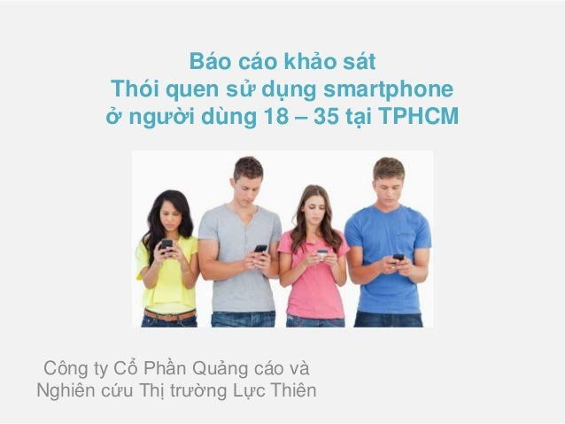 Báo cáo khảo sát Thói quen sử dụng smartphone ở người dùng 18 – 35 tại TPHCM Công ty Cổ Phần Quảng cáo và Nghiên cứu Thị t...