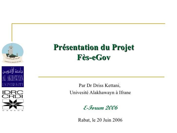 Pr ésentation du Projet Fès-eGov Par Dr Driss Kettani,  Univesité Alakhawayn à Ifrane E-Forum 2006 Rabat, le 20 Juin 2006