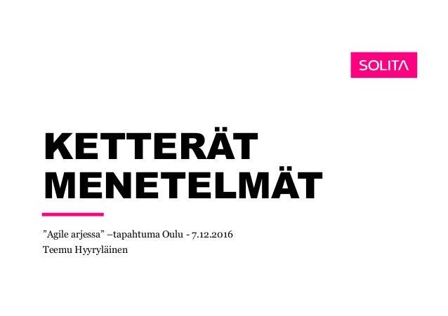 """KETTERÄT MENETELMÄT """"Agile arjessa"""" –tapahtuma Oulu - 7.12.2016 Teemu Hyyryläinen"""