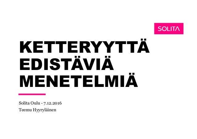KETTERYYTTÄ EDISTÄVIÄ MENETELMIÄ Solita Oulu - 7.12.2016 Teemu Hyyryläinen