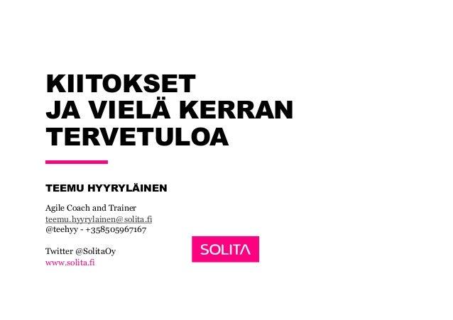 Twitter @SolitaOy www.solita.fi KIITOKSET JA VIELÄ KERRAN TERVETULOA TEEMU HYYRYLÄINEN Agile Coach and Trainer teemu.hyyry...