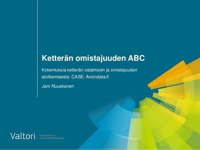 Ketterän omistajuuden ABC Kokemuksia ketterän ostamisen ja omistajuuden aloittamisesta: CASE: Avoindata.fi Jani Ruuskanen