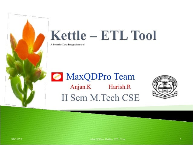 MaxQDPro Team Anjan.K Harish.R II Sem M.Tech CSE 08/13/13 MaxQDPro: Kettle- ETL Tool 1 A Pentaho Data Integration tool