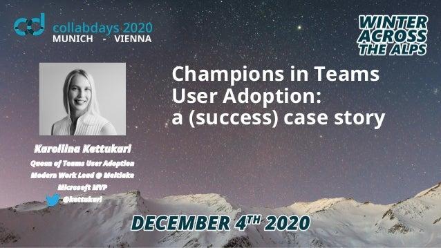 Champions in Teams User Adoption: a (success) case story Karoliina Kettukari Queen of Teams User Adoption Modern Work Lead...