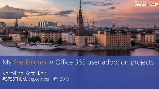 My five failures in Office 365 user adoption projects Karoliina Kettukari #SPSSTHLM, September 14th, 2019