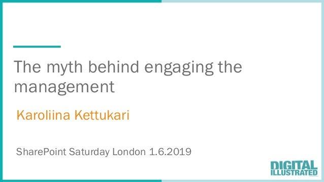 The myth behind engaging the management Karoliina Kettukari SharePoint Saturday London 1.6.2019