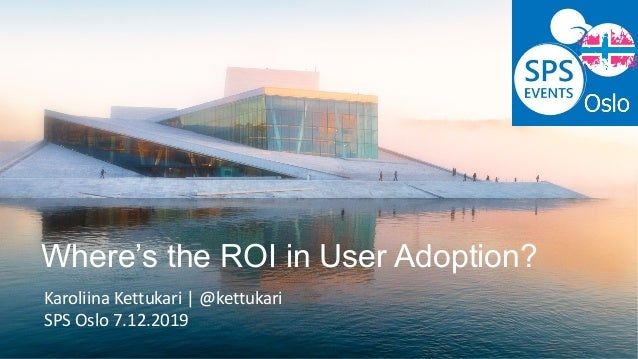 Where's the ROI in User Adoption? Karoliina Kettukari | @kettukari SPS Oslo 7.12.2019
