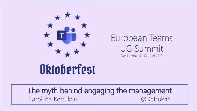 European Teams UG Summit Wednesday 16th October 2019 The myth behind engaging the management Karoliina Kettukari @Kettukari