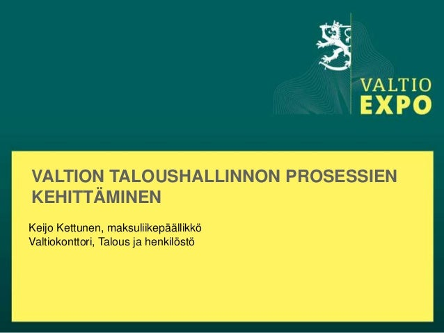 VALTION TALOUSHALLINNON PROSESSIENKEHITTÄMINENKeijo Kettunen, maksuliikepäällikköValtiokonttori, Talous ja henkilöstö