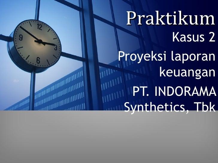 Praktikum         Kasus 2Proyeksi laporan       keuangan  PT. INDORAMA Synthetics, Tbk