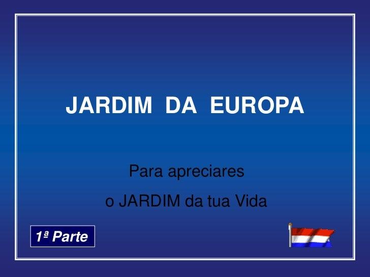 JARDIM DA EUROPA             Para apreciares           o JARDIM da tua Vida1ª Parte