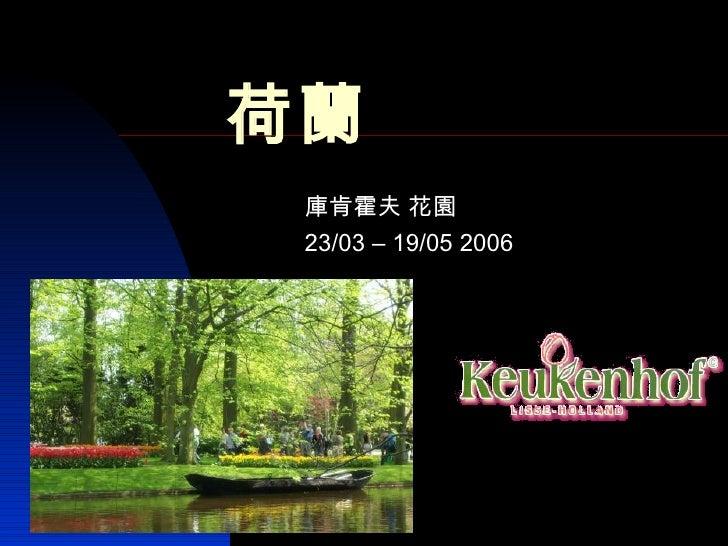 荷蘭 庫肯霍夫 花園 23/03 – 19/05 2006