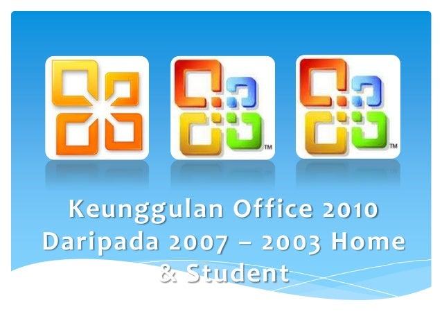 Keunggulan Office 2010Daripada 2007 – 2003 Home        & Student