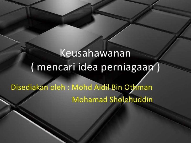 Keusahawanan     ( mencari idea perniagaan )Disediakan oleh : Mohd Aidil Bin Othman                  Mohamad Sholehuddin