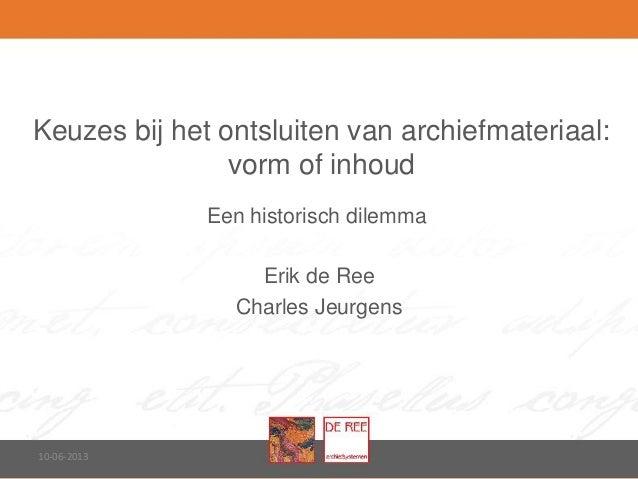 Keuzes bij het ontsluiten van archiefmateriaal:vorm of inhoudEen historisch dilemma10-06-2013Erik de ReeCharles Jeurgens