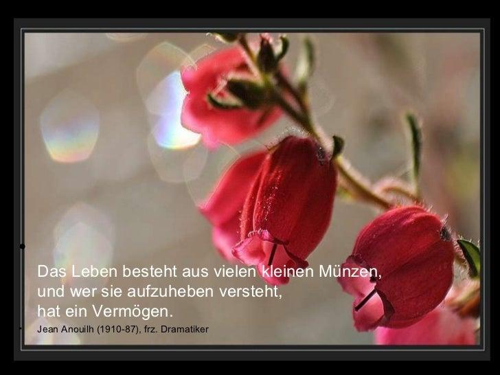 •    Das Leben besteht aus vielen kleinen Münzen,    und wer sie aufzuheben versteht,    hat ein Vermögen.•   Jean Anouilh...