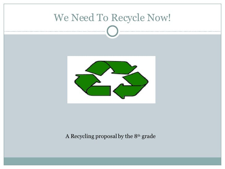 We Need To Recycle Now! A Recycling proposal by the 8 th  grade