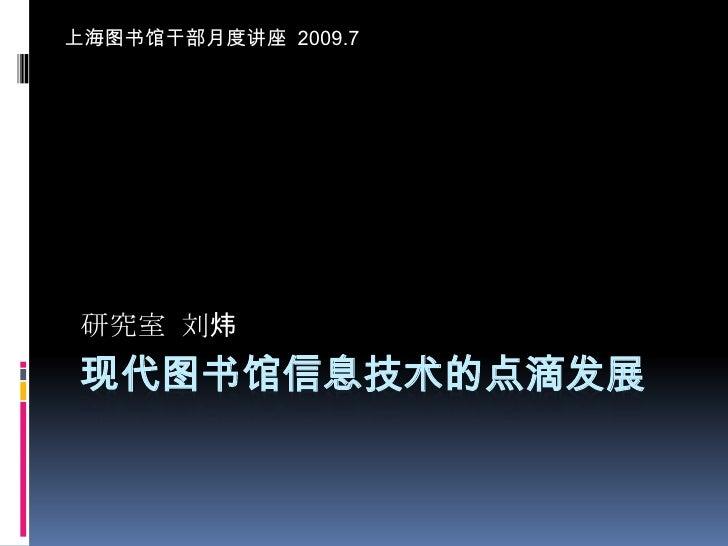 现代图书馆信息技术的点滴发展<br />上海图书馆干部月度讲座  2009.7<br />研究室  刘炜<br />