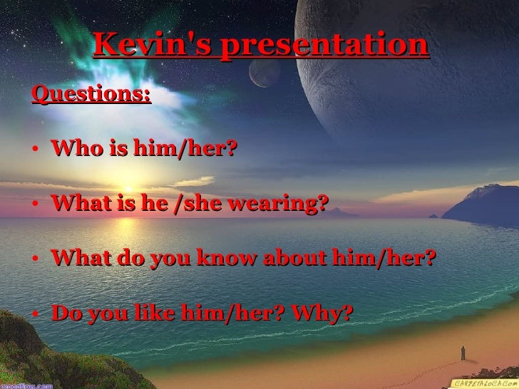 Kevin's presentation <ul><li>Questions: </li></ul><ul><li>Who is him/her? </li></ul><ul><li>What is he /she wearing? </li>...