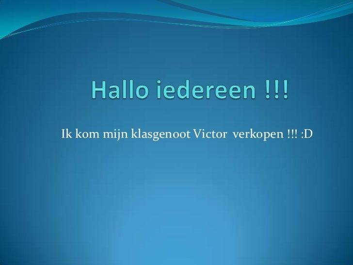 Hallo iedereen !!!<br />Ik kom mijn klasgenoot Victor  verkopen !!! :D<br />
